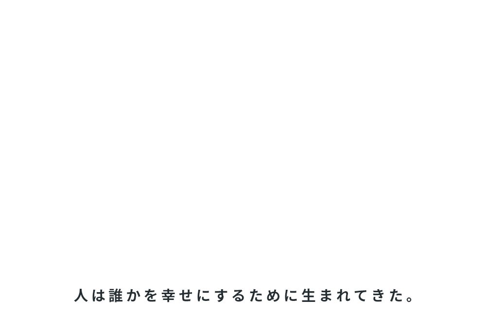 WE CREATE HAPPINESS FOR PEOPLE 人は誰かを幸せにするために生まれてきた。